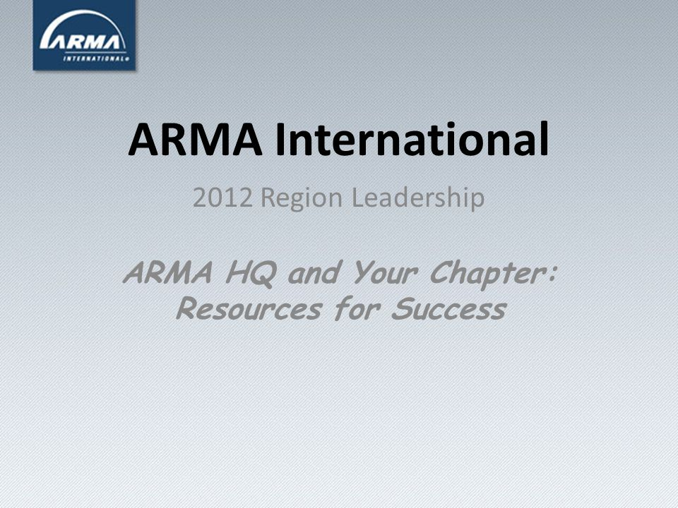 ARMA International 2012 Region Leadership ARMA HQ and Your Chapter: Resources for Success