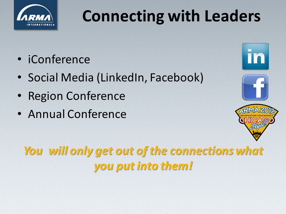 Connecting with Leaders iConference Social Media (LinkedIn, Facebook) Region Conference Annual Conference You will only get out of the connections what you put into them!