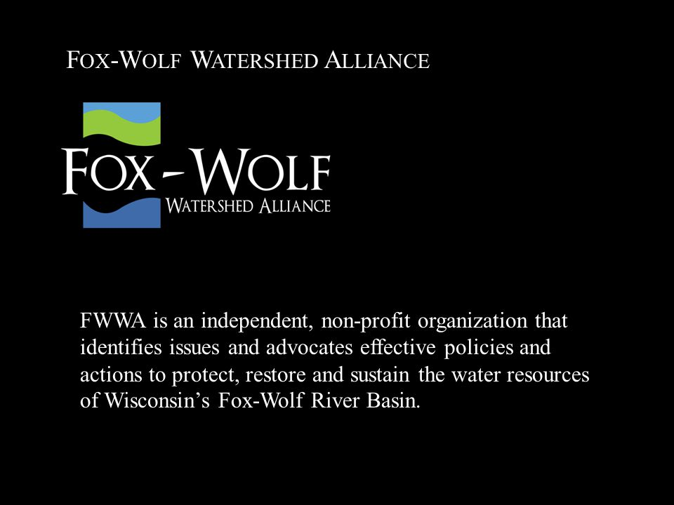 F OX -W OLF W ATERSHED A LLIANCE FWWA is an independent, non-profit organization that identifies issues and advocates effective policies and actions to protect, restore and sustain the water resources of Wisconsin's Fox-Wolf River Basin.