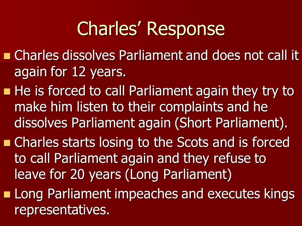Charles' Response Charles dissolves Parliament and does not call it again for 12 years.