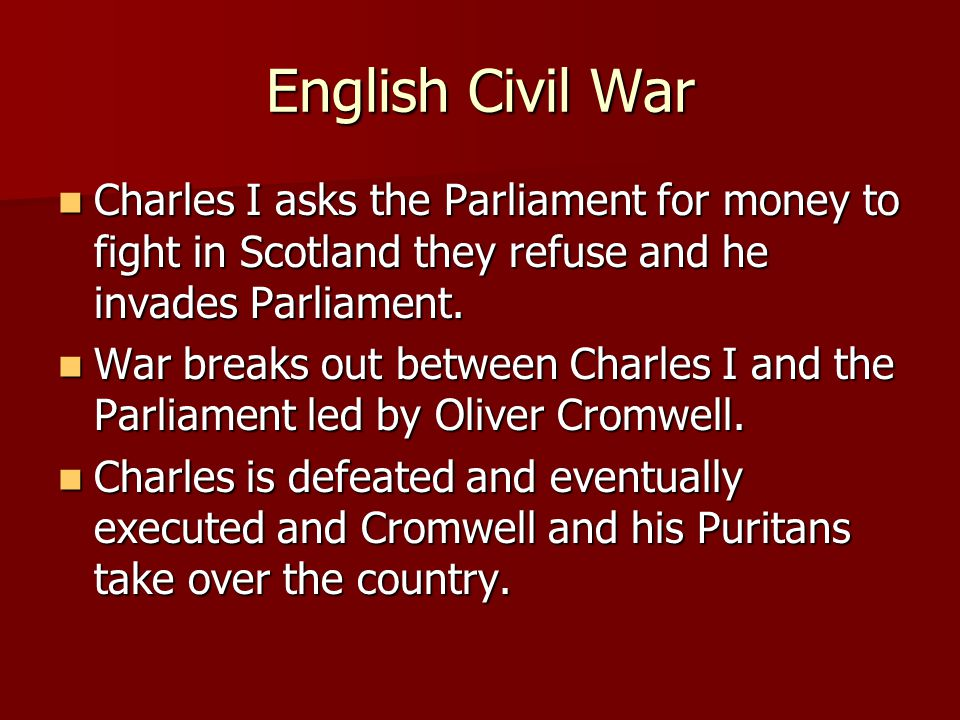 English Civil War Charles I asks the Parliament for money to fight in Scotland they refuse and he invades Parliament.