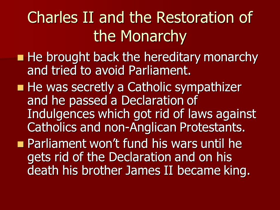 Charles II and the Restoration of the Monarchy He brought back the hereditary monarchy and tried to avoid Parliament.