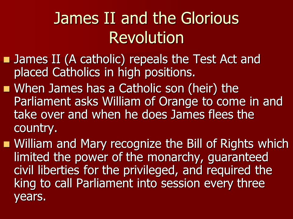 James II and the Glorious Revolution James II (A catholic) repeals the Test Act and placed Catholics in high positions.