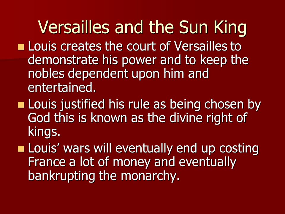 Versailles and the Sun King Louis creates the court of Versailles to demonstrate his power and to keep the nobles dependent upon him and entertained.
