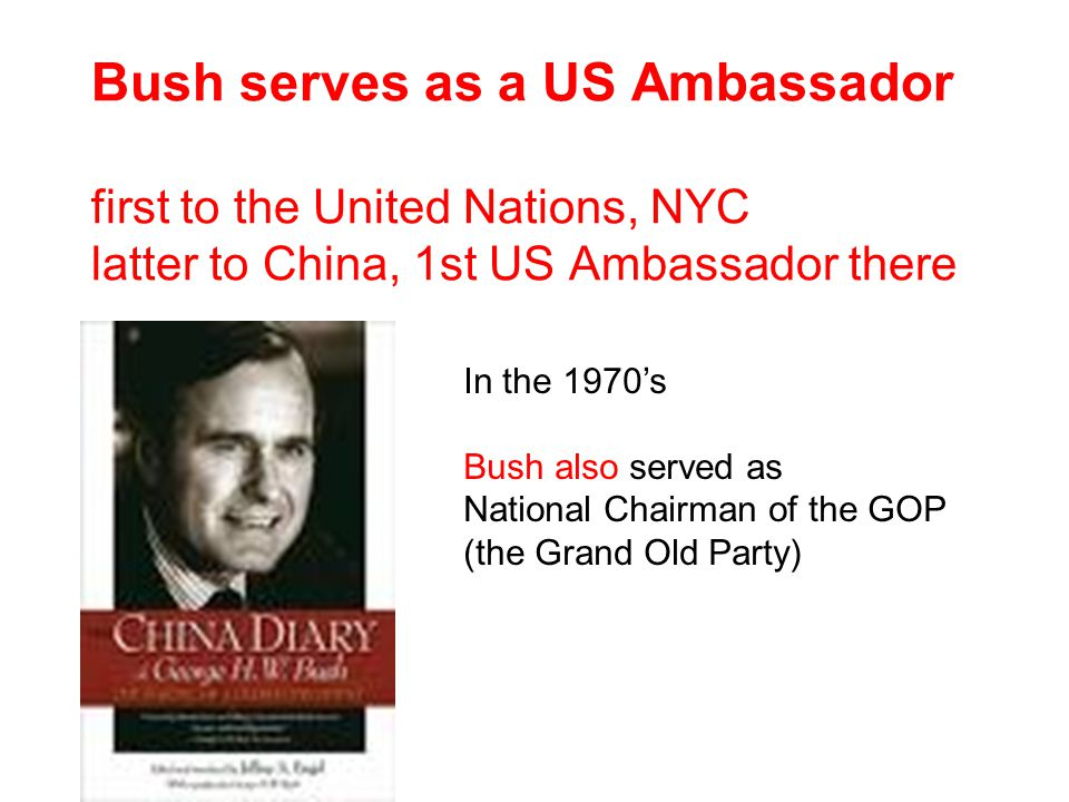 Bush serves as a US Ambassador first to the United Nations, NYC latter to China, 1st US Ambassador there In the 1970's Bush also served as National Chairman of the GOP (the Grand Old Party)