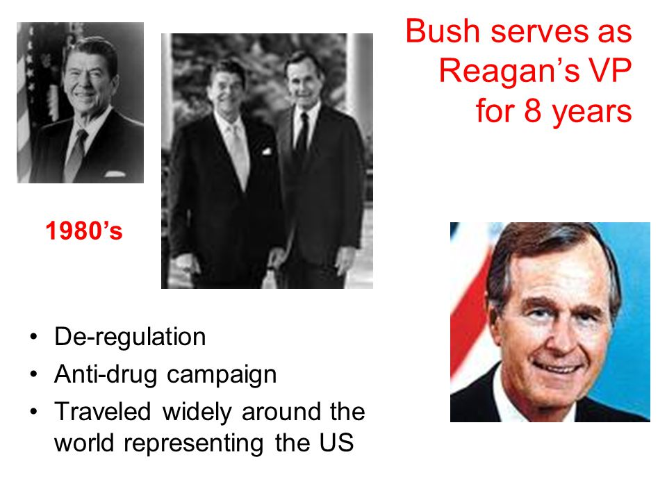 Bush serves as Reagan's VP for 8 years De-regulation Anti-drug campaign Traveled widely around the world representing the US 1980's