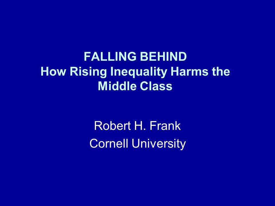 FALLING BEHIND How Rising Inequality Harms the Middle Class Robert H. Frank Cornell University