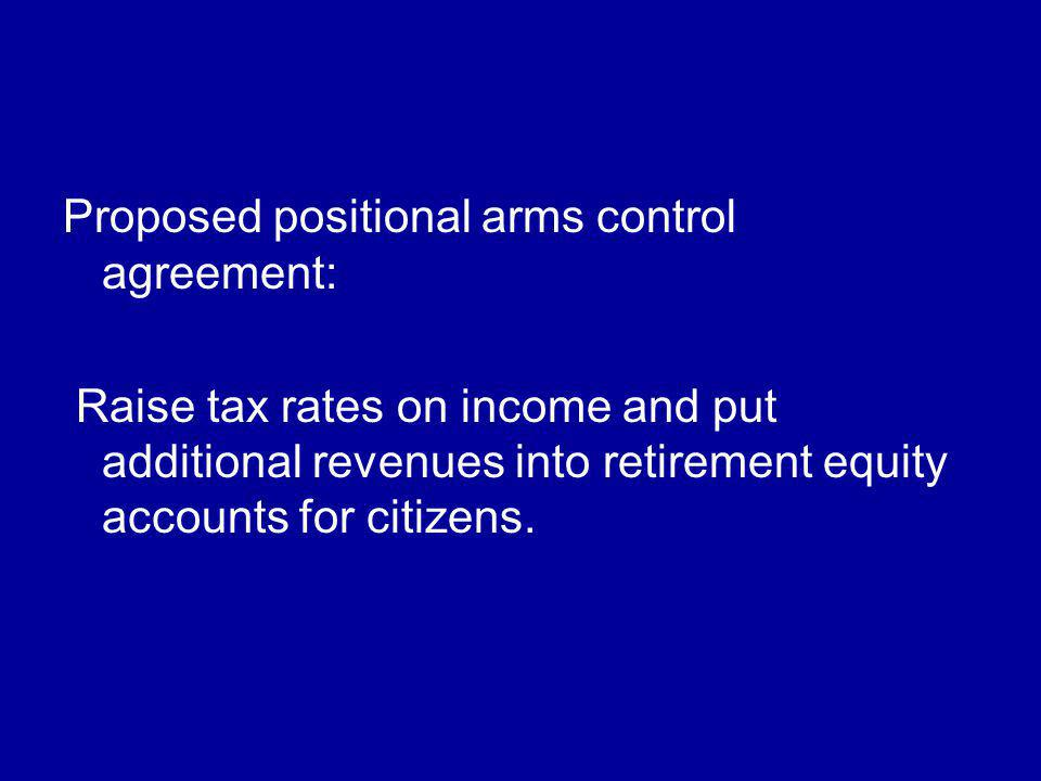 Proposed positional arms control agreement: Raise tax rates on income and put additional revenues into retirement equity accounts for citizens.