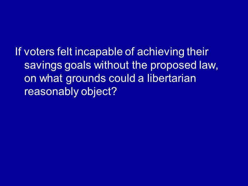 If voters felt incapable of achieving their savings goals without the proposed law, on what grounds could a libertarian reasonably object