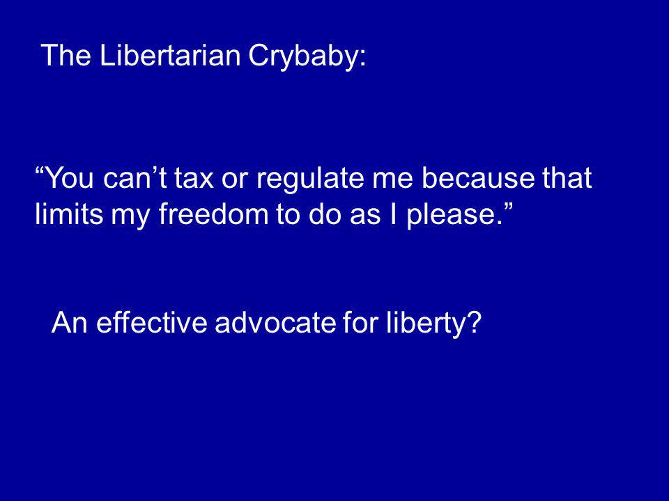The Libertarian Crybaby: You can't tax or regulate me because that limits my freedom to do as I please. An effective advocate for liberty