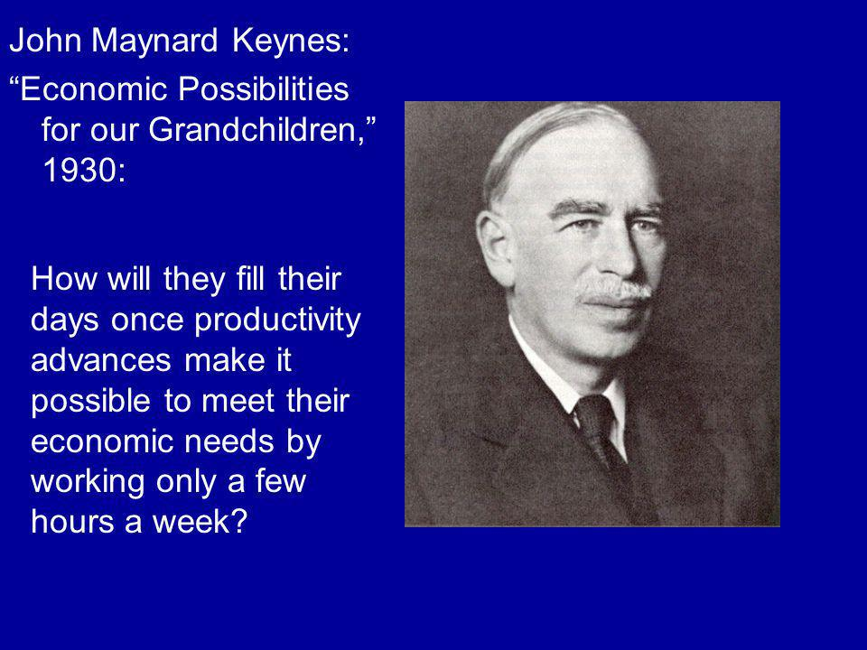 John Maynard Keynes: Economic Possibilities for our Grandchildren, 1930: How will they fill their days once productivity advances make it possible to meet their economic needs by working only a few hours a week