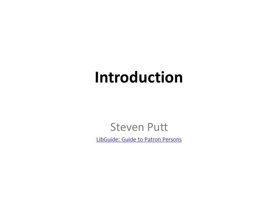 Introduction Steven Putt LibGuide: Guide to Patron Persons
