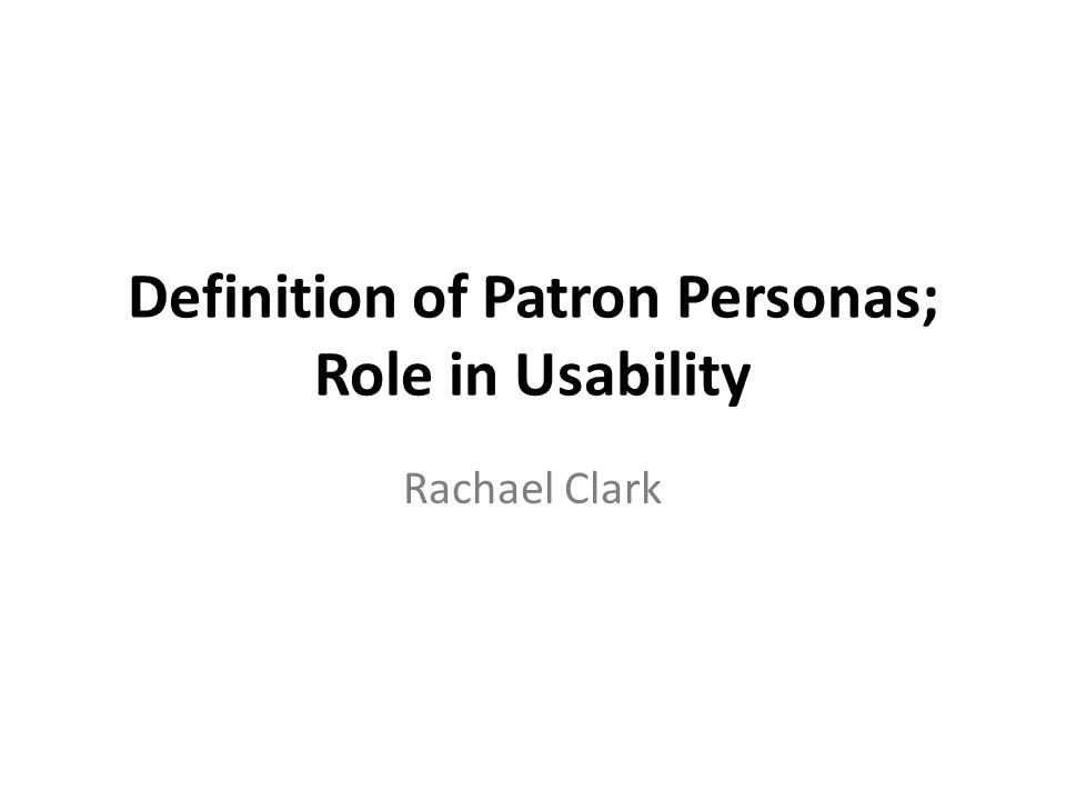 Definition of Patron Personas; Role in Usability Rachael Clark
