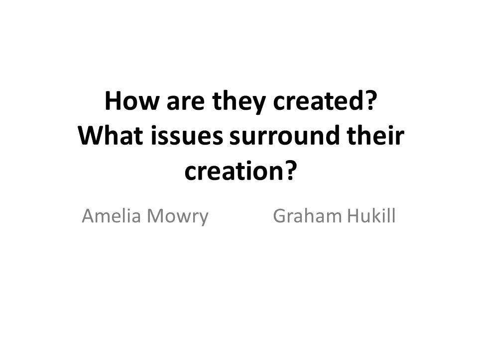 How are they created What issues surround their creation Amelia MowryGraham Hukill