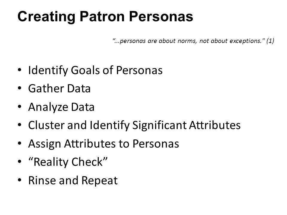 Creating Patron Personas ...personas are about norms, not about exceptions. (1) Identify Goals of Personas Gather Data Analyze Data Cluster and Identify Significant Attributes Assign Attributes to Personas Reality Check Rinse and Repeat