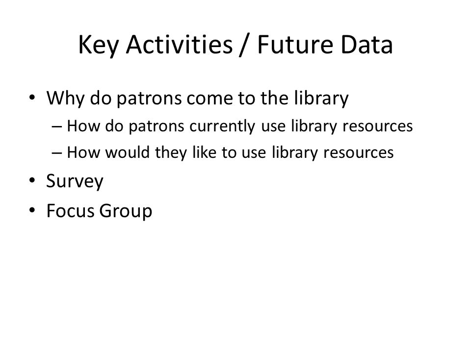 Key Activities / Future Data Why do patrons come to the library – How do patrons currently use library resources – How would they like to use library resources Survey Focus Group