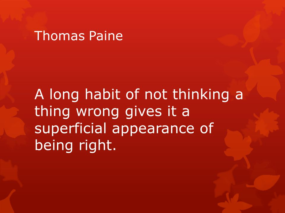 Thomas Paine A long habit of not thinking a thing wrong gives it a superficial appearance of being right.