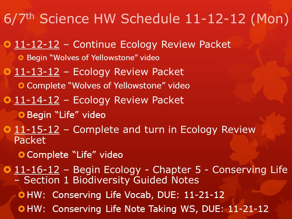 "6/7 th Science HW Schedule 11-12-12 (Mon)  11-12-12 – Continue Ecology Review Packet  Begin ""Wolves of Yellowstone"" video  11-13-12 – Ecology Revie"