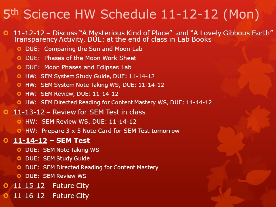 "5 th Science HW Schedule 11-12-12 (Mon)  11-12-12 – Discuss ""A Mysterious Kind of Place"" and ""A Lovely Gibbous Earth"" Transparency Activity, DUE: at"