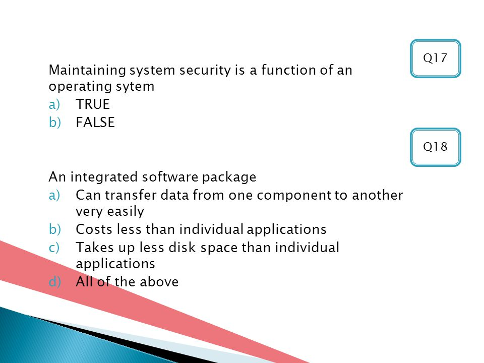Maintaining system security is a function of an operating sytem a)TRUE b)FALSE An integrated software package a)Can transfer data from one component to another very easily b)Costs less than individual applications c)Takes up less disk space than individual applications d)All of the above Q18 Q17