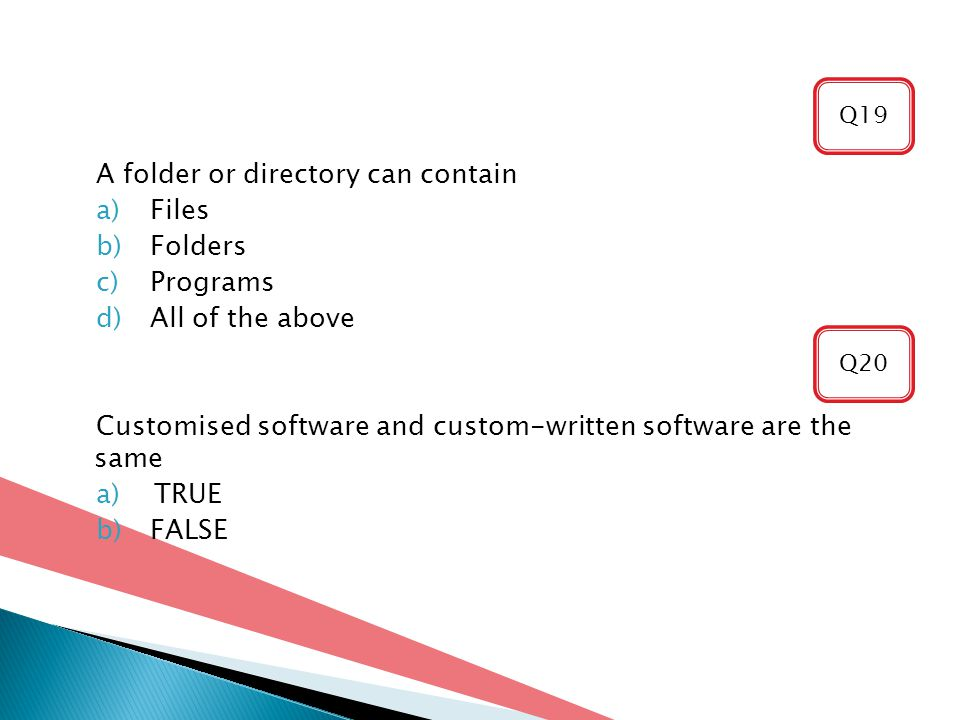 A folder or directory can contain a)Files b)Folders c)Programs d)All of the above Customised software and custom-written software are the same a)TRUE b)FALSE Q20 Q19