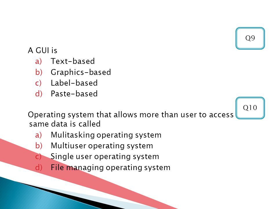 A GUI is a)Text-based b)Graphics-based c)Label-based d)Paste-based Operating system that allows more than user to access the same data is called a)Mulitasking operating system b)Multiuser operating system c)Single user operating system d)File managing operating system Q10 Q9