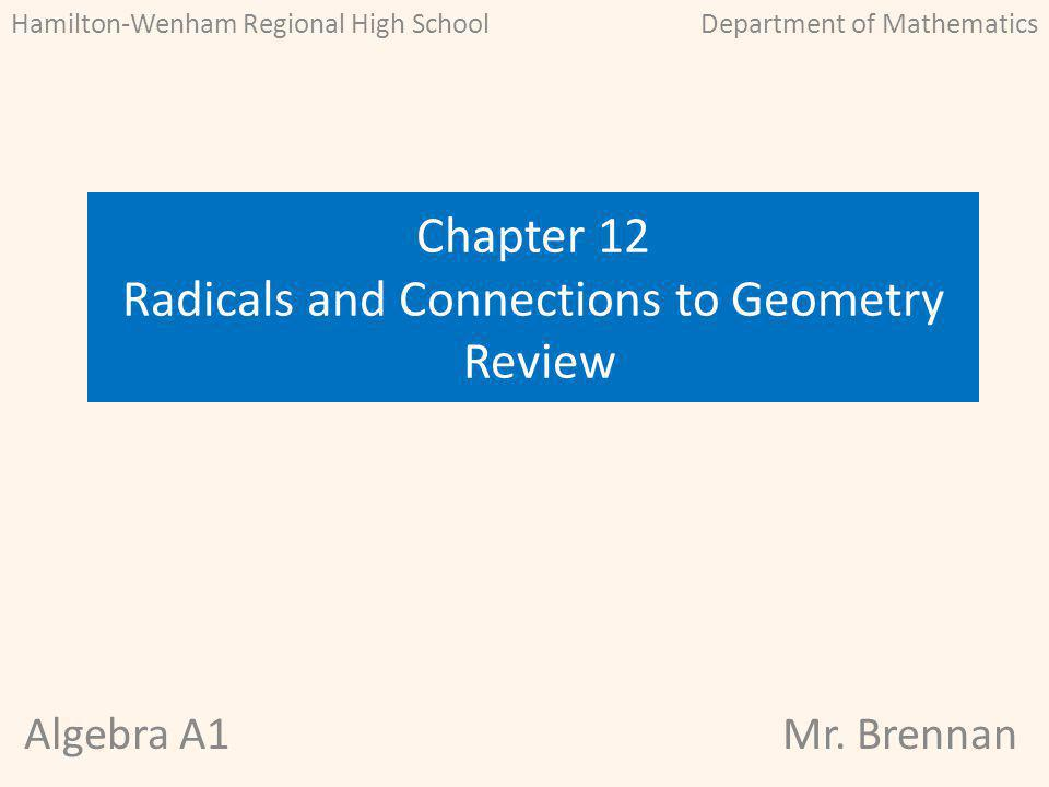 Algebra A1Mr. Brennan Chapter 12 Radicals and Connections to Geometry Review Hamilton-Wenham Regional High SchoolDepartment of Mathematics