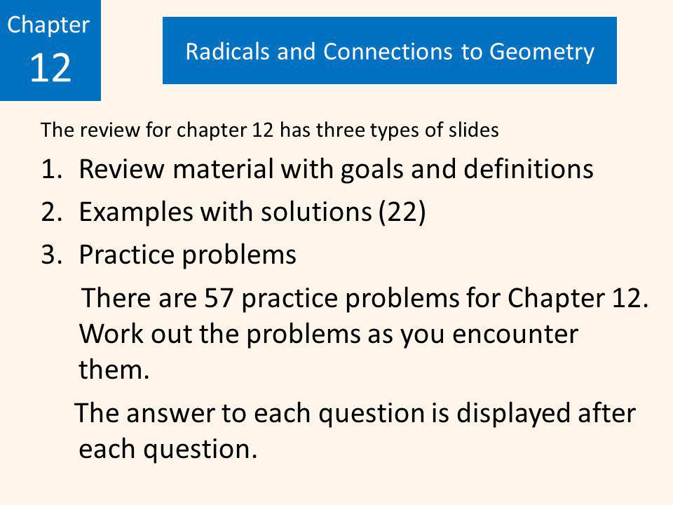 The review for chapter 12 has three types of slides 1.Review material with goals and definitions 2.Examples with solutions (22) 3.Practice problems There are 57 practice problems for Chapter 12.