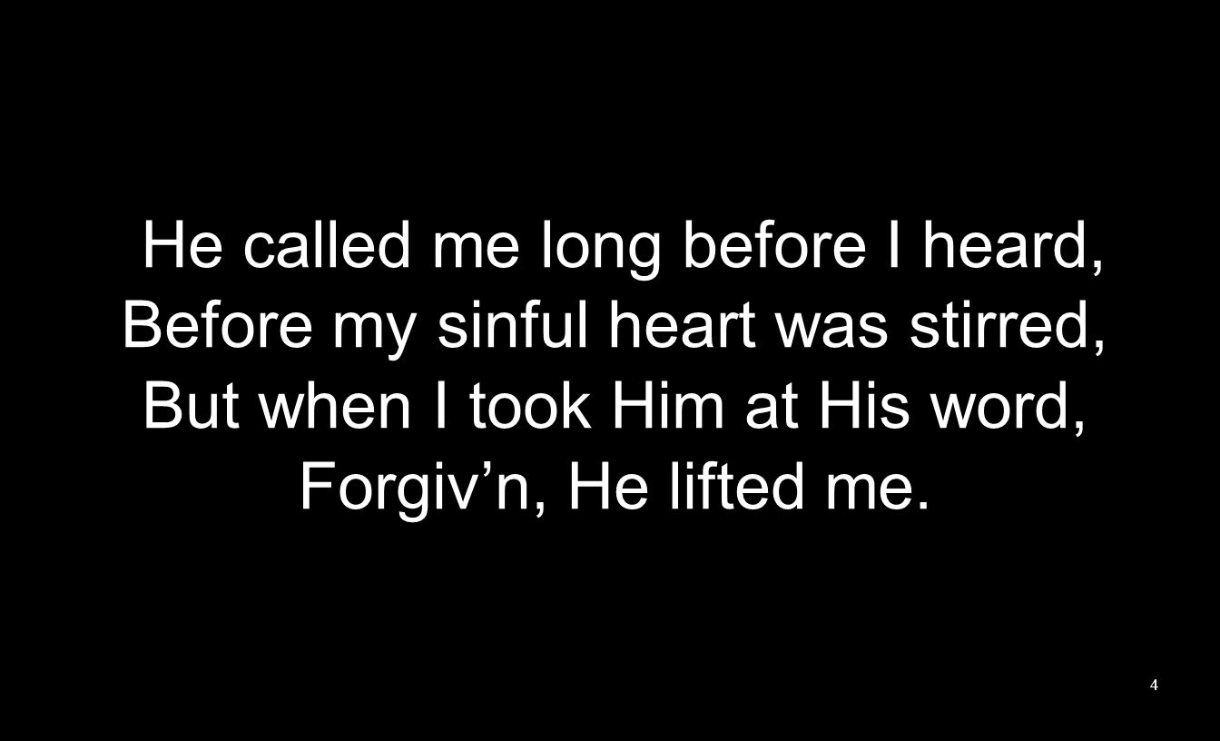He called me long before I heard, Before my sinful heart was stirred, But when I took Him at His word, Forgiv'n, He lifted me.