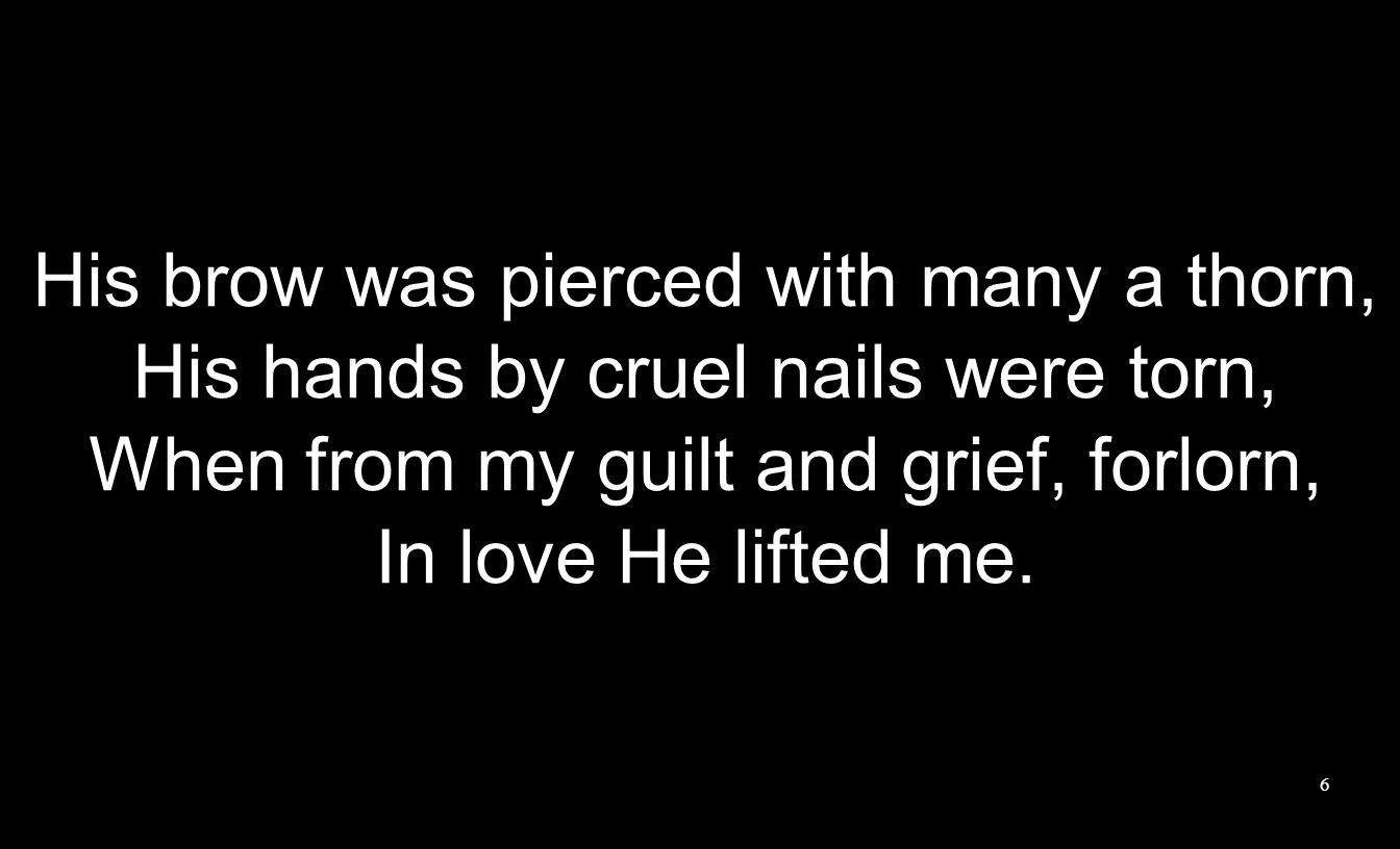His brow was pierced with many a thorn, His hands by cruel nails were torn, When from my guilt and grief, forlorn, In love He lifted me.