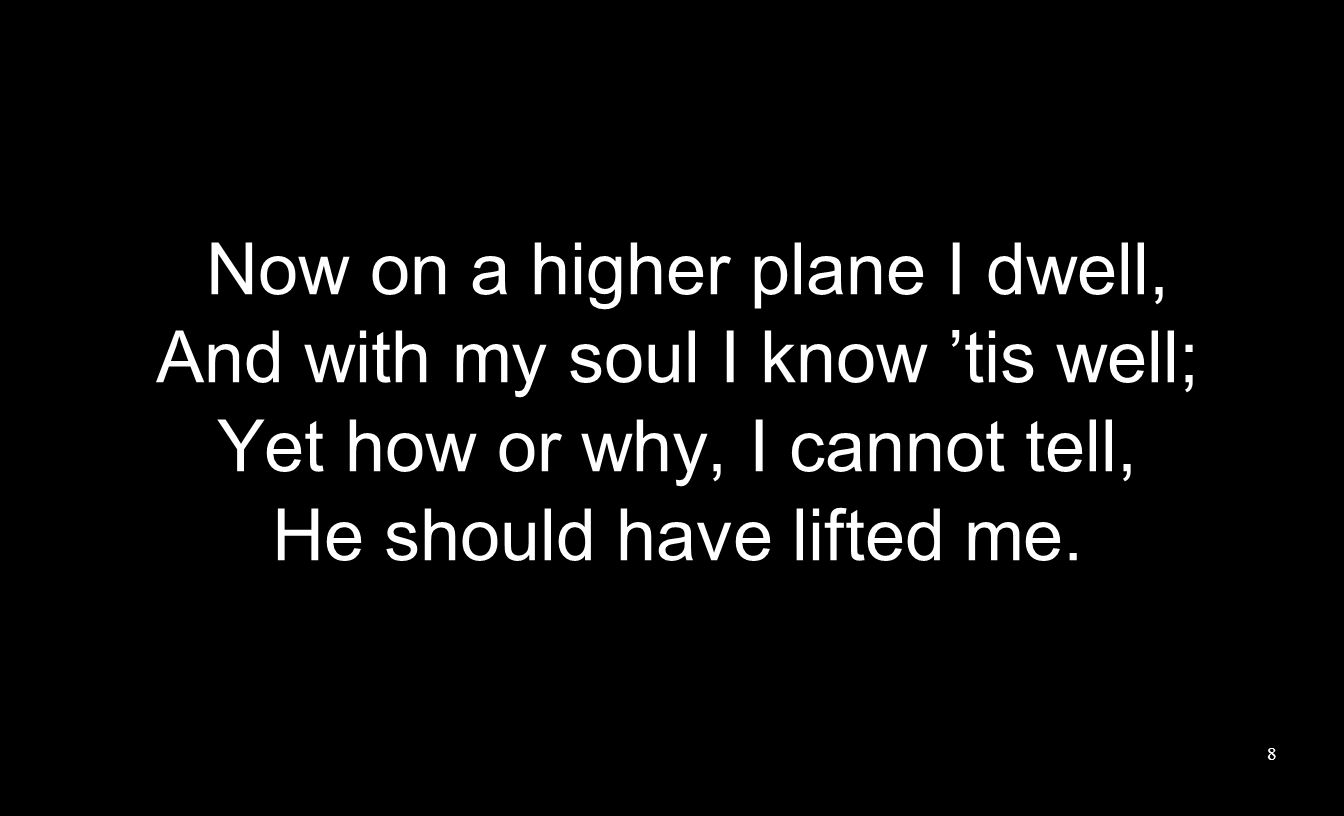 Now on a higher plane I dwell, And with my soul I know 'tis well; Yet how or why, I cannot tell, He should have lifted me. 8