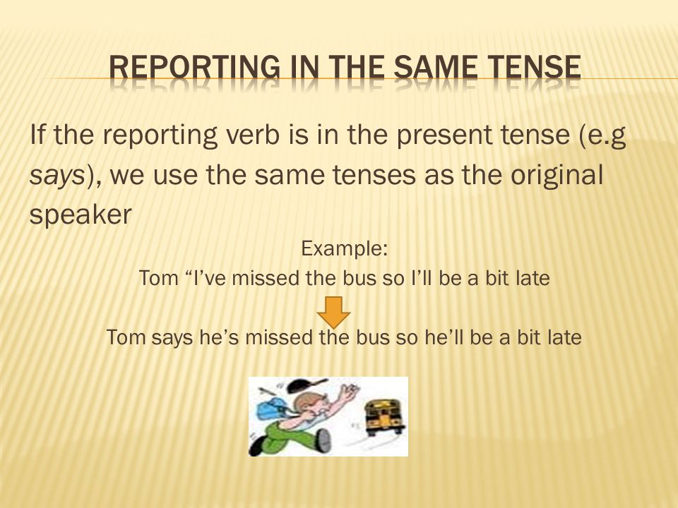 """If the reporting verb is in the present tense (e.g says), we use the same tenses as the original speaker Example: Tom """"I've missed the bus so I'll be"""