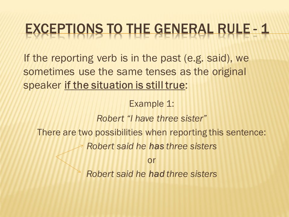 If the reporting verb is in the past (e.g. said), we sometimes use the same tenses as the original speaker if the situation is still true: Example 1: