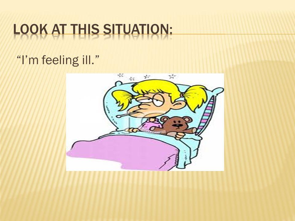 """I'm feeling ill."""
