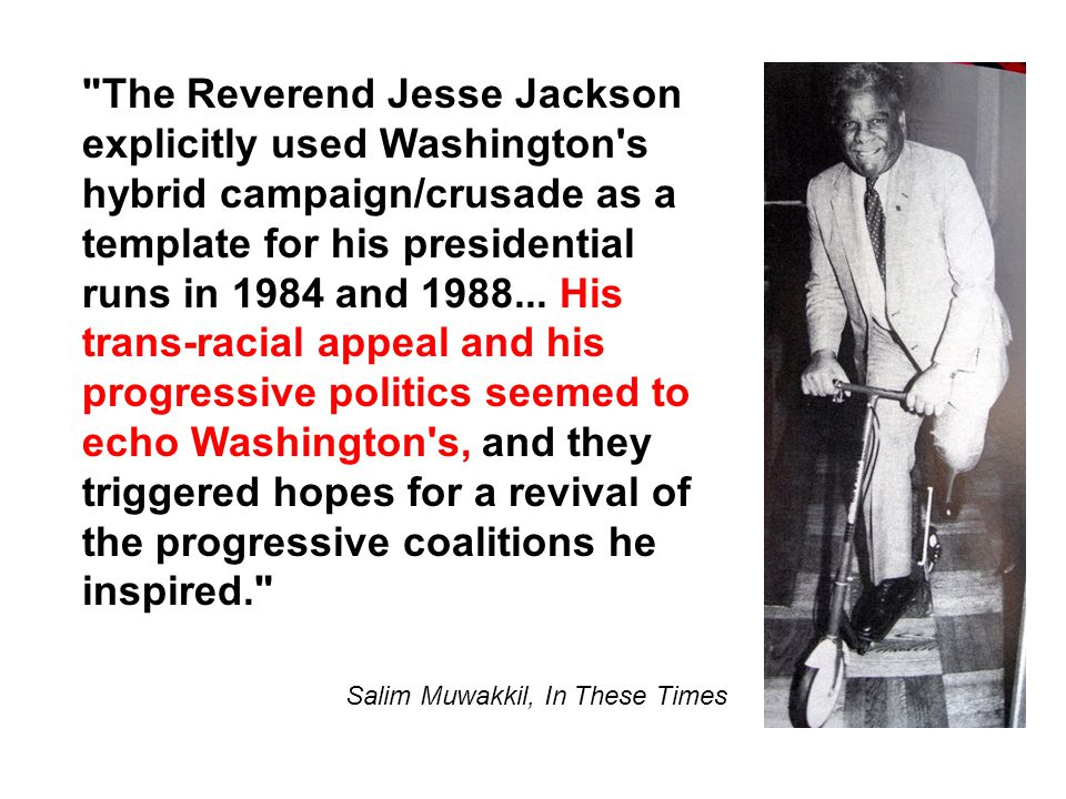 The Reverend Jesse Jackson explicitly used Washington s hybrid campaign/crusade as a template for his presidential runs in 1984 and 1988...