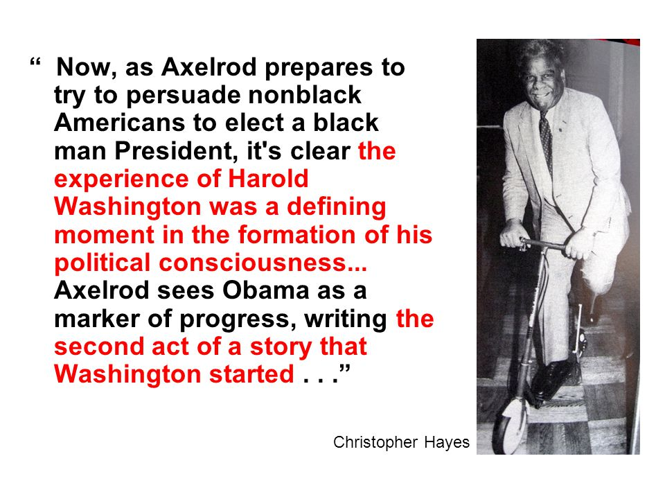 Now, as Axelrod prepares to try to persuade nonblack Americans to elect a black man President, it s clear the experience of Harold Washington was a defining moment in the formation of his political consciousness...