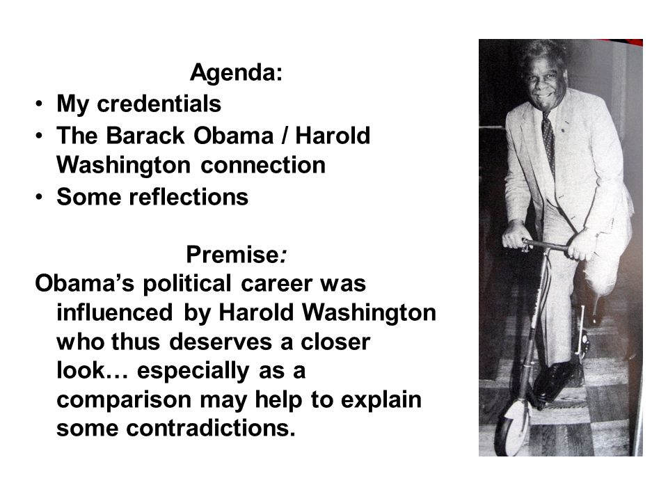 Agenda: My credentials The Barack Obama / Harold Washington connection Some reflections Premise: Obama's political career was influenced by Harold Washington who thus deserves a closer look… especially as a comparison may help to explain some contradictions.