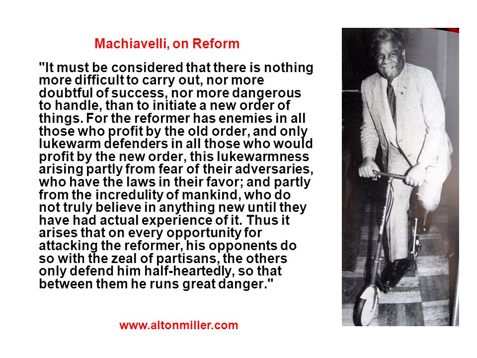 Machiavelli, on Reform It must be considered that there is nothing more difficult to carry out, nor more doubtful of success, nor more dangerous to handle, than to initiate a new order of things.