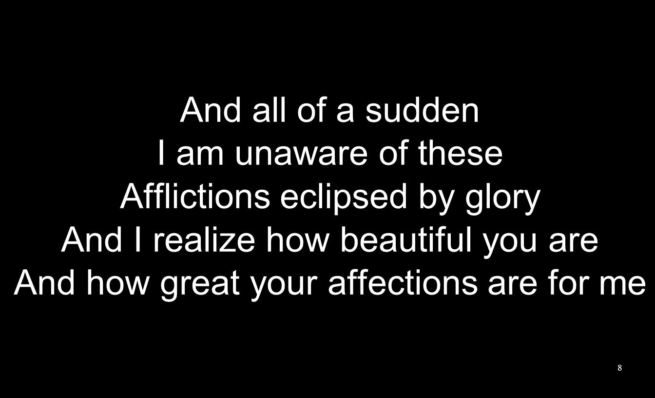 And all of a sudden I am unaware of these Afflictions eclipsed by glory And I realize how beautiful you are And how great your affections are for me 8