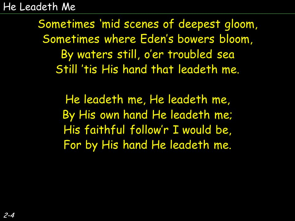 2-4 Sometimes 'mid scenes of deepest gloom, Sometimes where Eden's bowers bloom, By waters still, o'er troubled sea Still 'tis His hand that leadeth me.