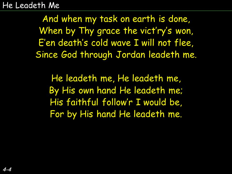 4-4 And when my task on earth is done, When by Thy grace the vict'ry's won, E'en death's cold wave I will not flee, Since God through Jordan leadeth me.