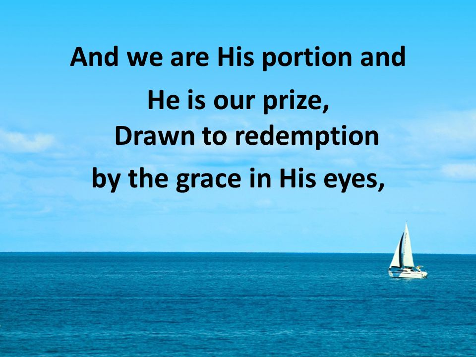 And we are His portion and He is our prize, Drawn to redemption by the grace in His eyes,