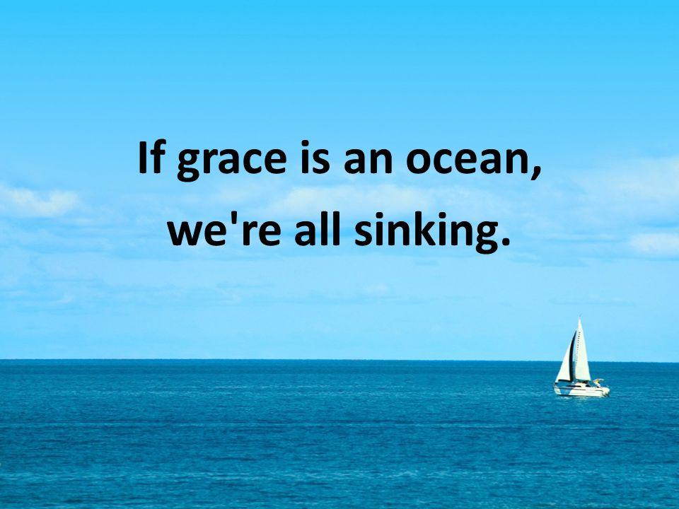 If grace is an ocean, we're all sinking.
