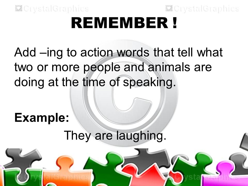 REMEMBER ! Add –ing to action words that tell what two or more people and animals are doing at the time of speaking. Example: They are laughing.