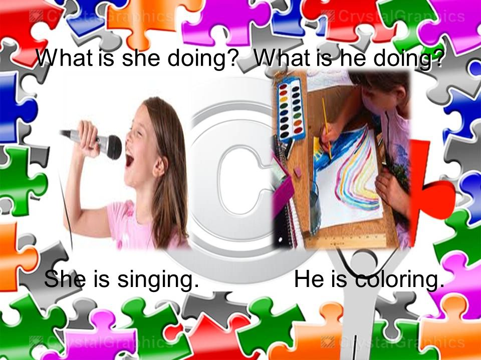 What is she doing What is he doing She is singing. He is coloring.