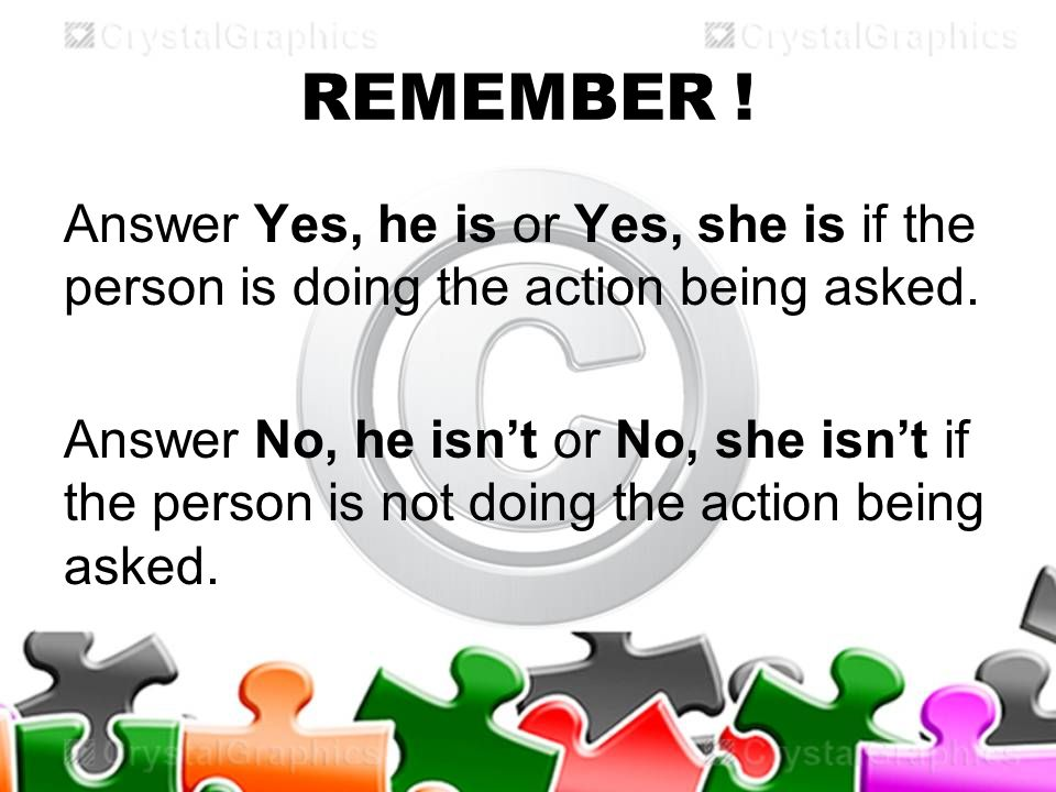 REMEMBER . Answer Yes, he is or Yes, she is if the person is doing the action being asked.