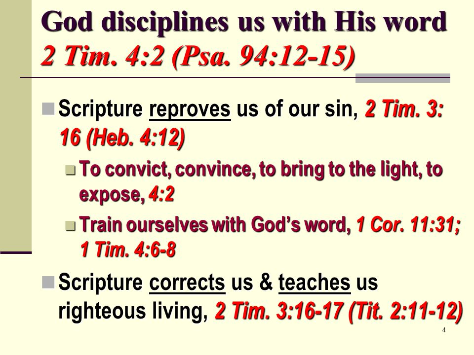 4 God disciplines us with His word 2 Tim. 4:2 (Psa. 94:12-15) Scripture reproves us of our sin, 2 Tim. 3: 16 (Heb. 4:12) Scripture reproves us of our