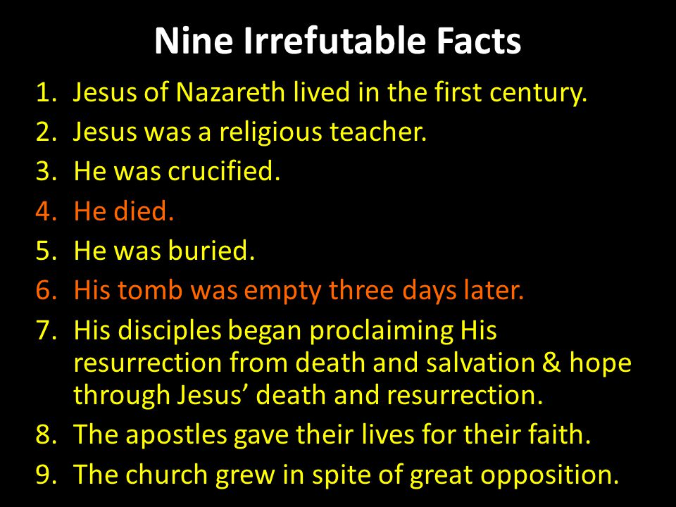 Nine Irrefutable Facts 1.Jesus of Nazareth lived in the first century. 2.Jesus was a religious teacher. 3.He was crucified. 4.He died. 5.He was buried