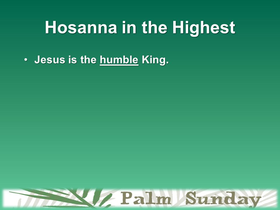 Hosanna in the Highest Jesus is the humble King.Jesus is the humble King.
