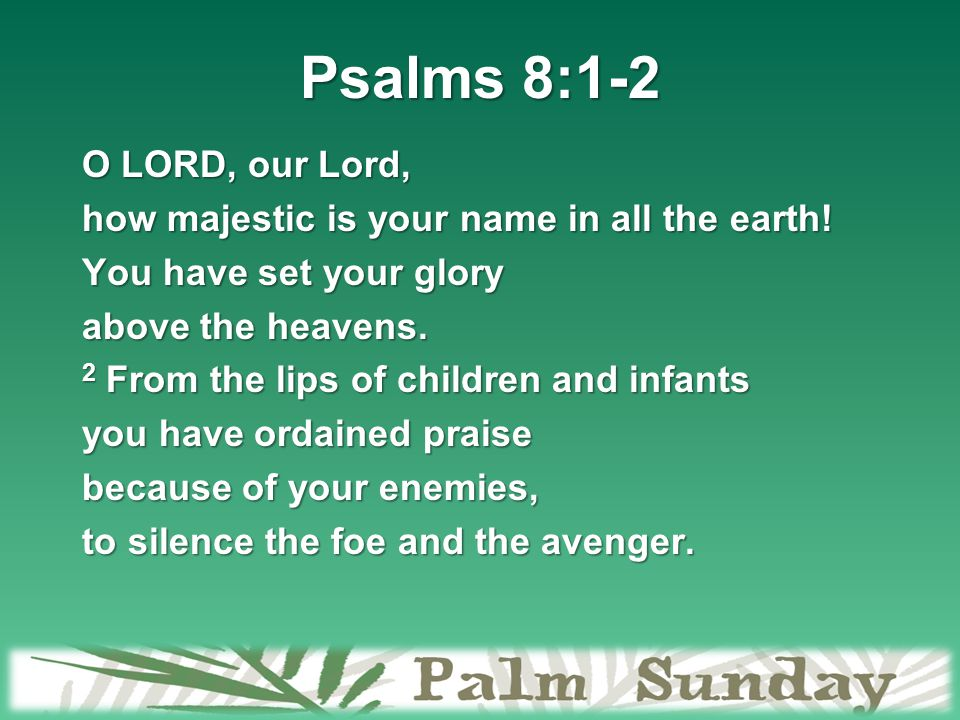 Psalms 8:1-2 O LORD, our Lord, how majestic is your name in all the earth.